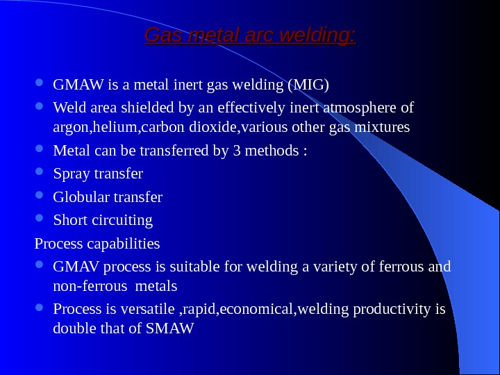 Gas metal arc welding:  GMAW is a metal inert gas welding (MIG) Weld area shielded