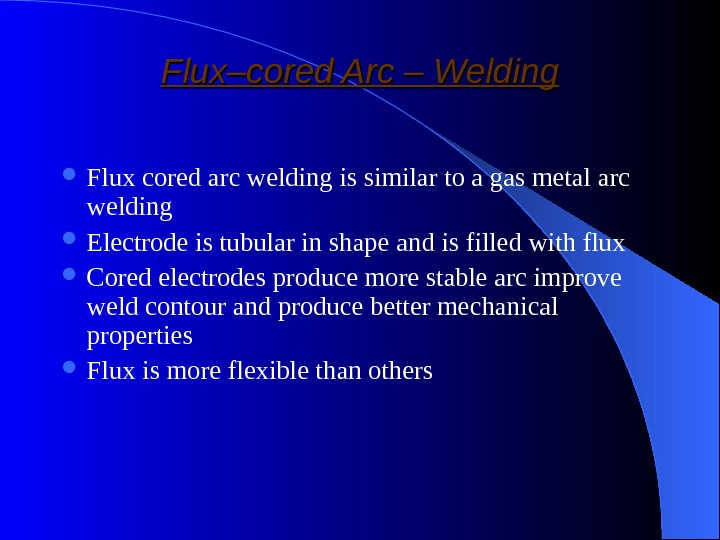 Flux–cored Arc – Welding Flux cored arc welding is similar to a gas metal arc welding