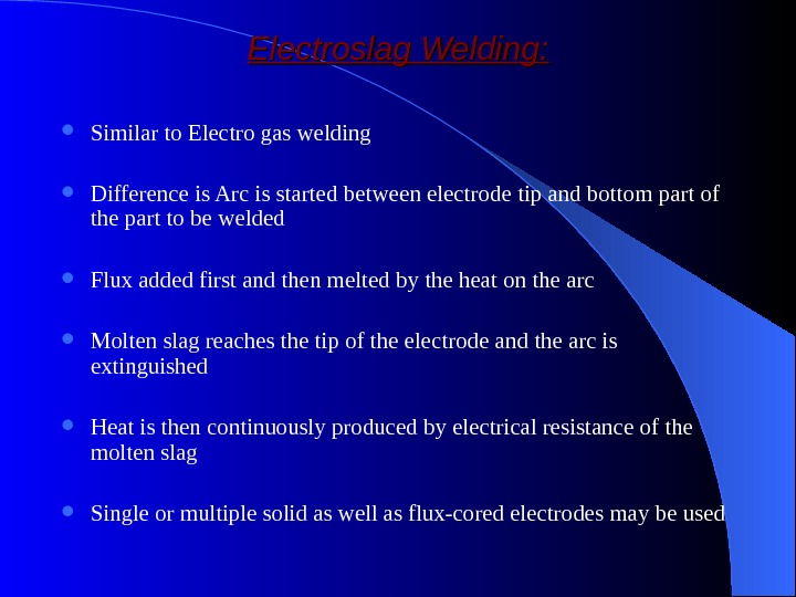 Electroslag Welding:  Similar to Electro gas welding Difference is Arc is started between electrode tip