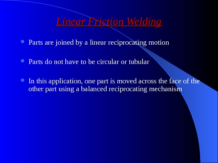 Linear Friction Welding Parts are joined by a linear reciprocating motion Parts do not have to