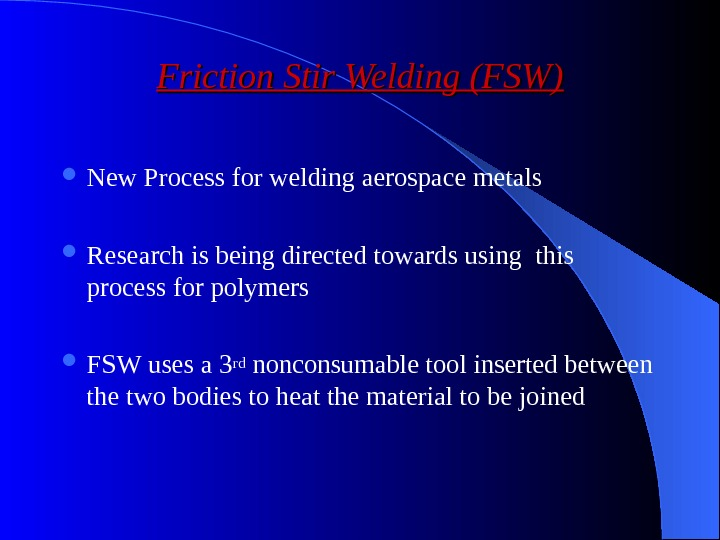 Friction Stir Welding (FSW) New Process for welding aerospace metals Research is being directed towards using