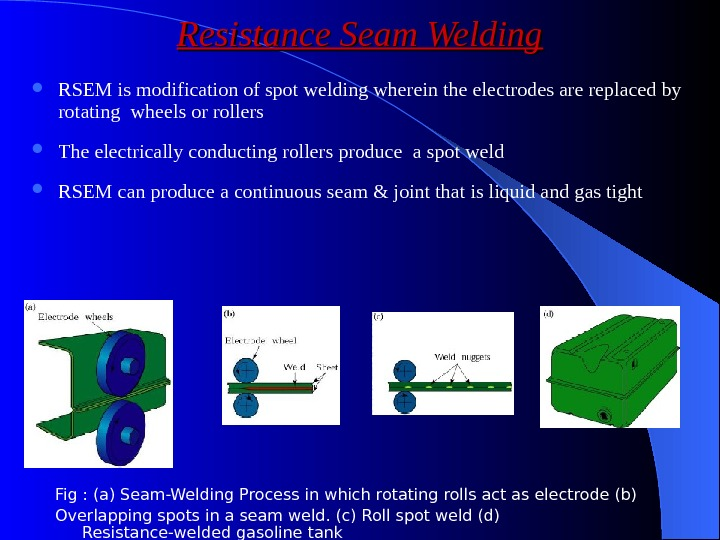 Resistance Seam Welding RSEM is modification of spot welding wherein the electrodes are replaced by rotating