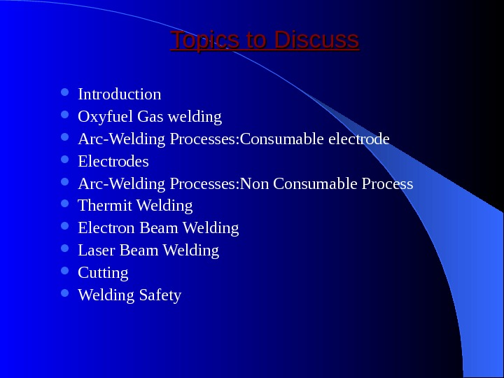Topics to Discuss Introduction Oxyfuel Gas welding  Arc-Welding Processes: Consumable electrode Electrodes Arc-Welding Processes: Non