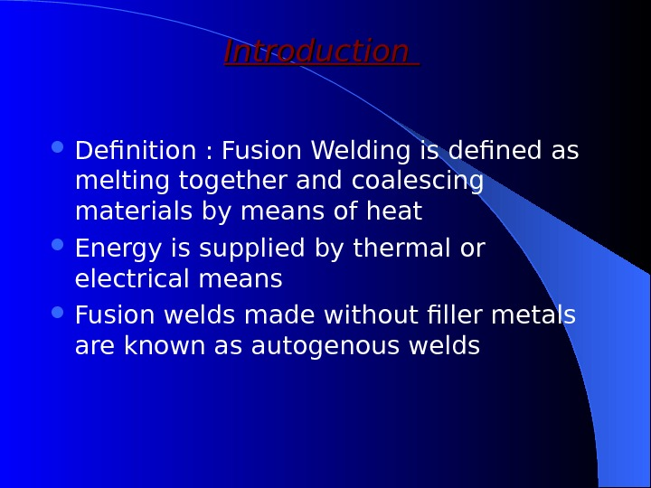 Introduction  Definition : Fusion Welding is defined as melting together and coalescing materials by means