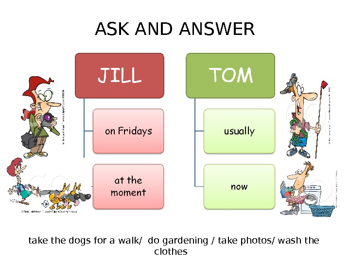 ASK AND ANSWER  take the dogs for a walk/ do gardening / take photos/ wash