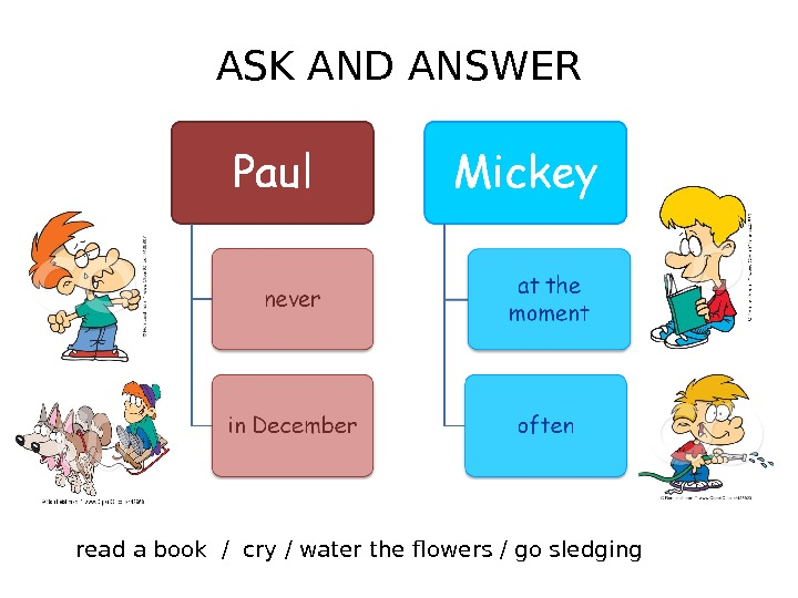 ASK AND ANSWER read a book / cry / water the flowers / go sledging