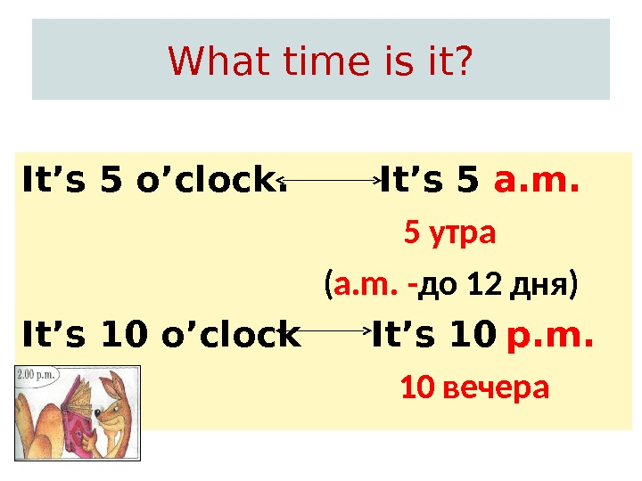 What time is it?   It's 5 a. m.   5 утра ( a.