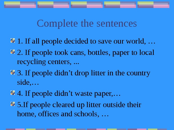 Complete the sentences 1. If all people decided to save our world, … 2.