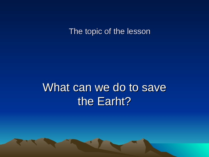The topic of the lesson What can we do to save the Earht?