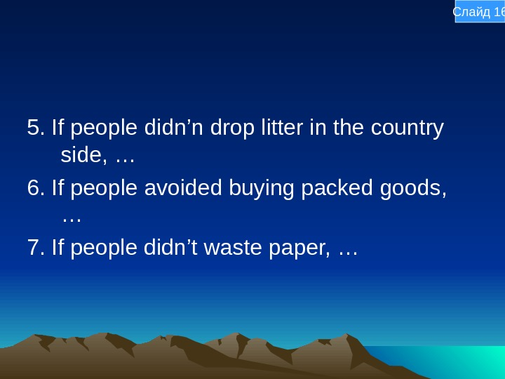 5. If people didn'n drop litter in the country side, … 6. If people