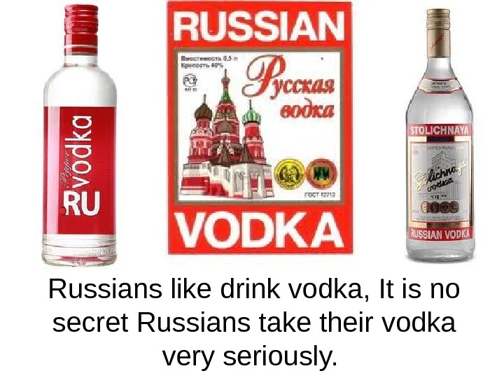 Russians like drink vodka, It is no secret Russians take their vodka very seriously.