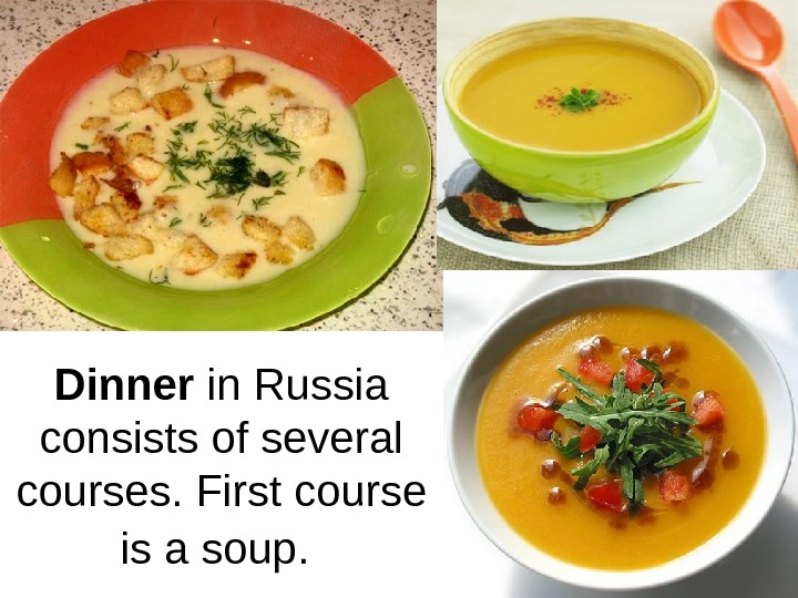 Dinner in Russia consists of several courses. First course is a soup.
