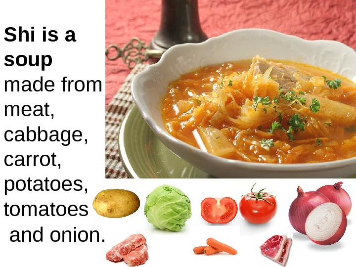 Shi is a soup  made from  meat, cabbage,  carrot,  potatoes, tomatoes and