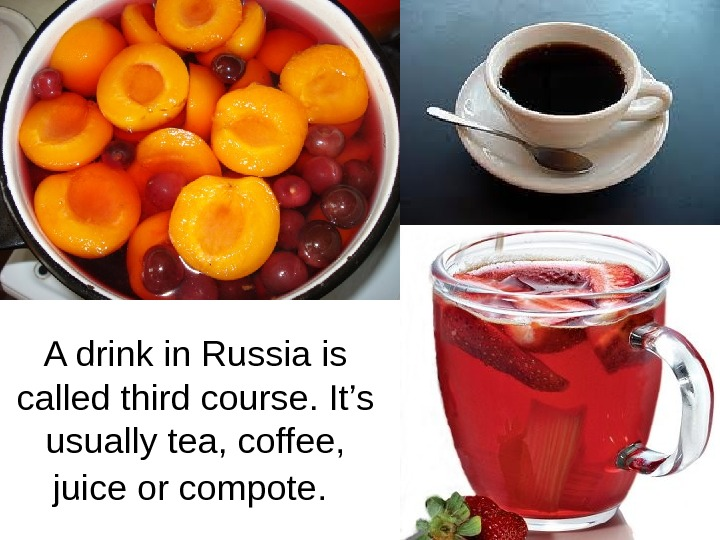 A drink in Russia is called third course. It's usually tea, coffee,  juice or compote.