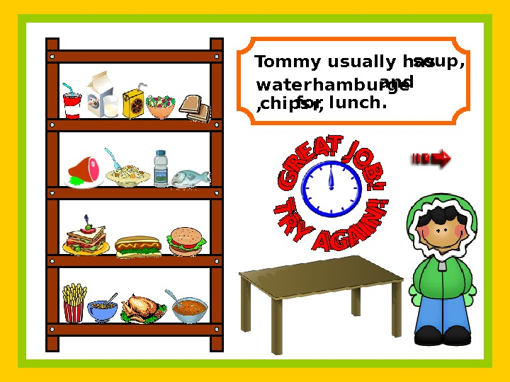 Tommy usually has    and   for lunch. soup, water ,