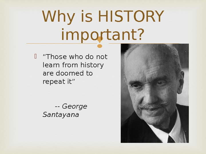 "Why is HISTORY important?  "" Those who do not learn from history are doomed to"