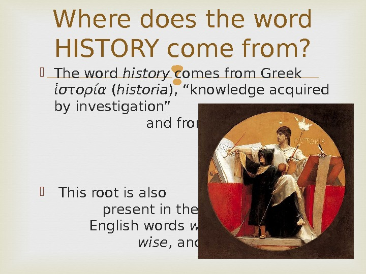 Where does the word HISTORY come from?  The word history comes from Greek  ἱστορία
