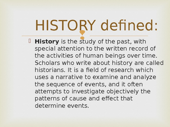 HISTORY defined:  History is the study of the past, with special attention to the written