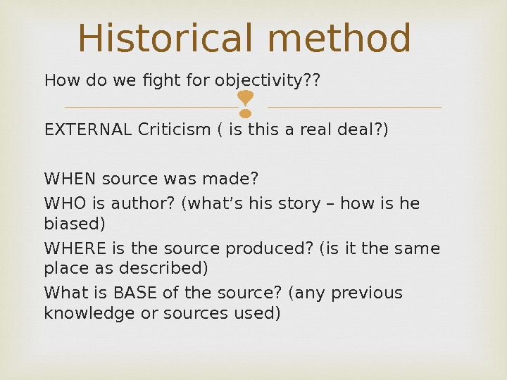 Historical method How do we fight for objectivity? ? EXTERNAL Criticism ( is this a real
