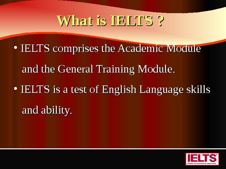 What is IELTS ?  • IELTS comprises the Academic Module   and the General