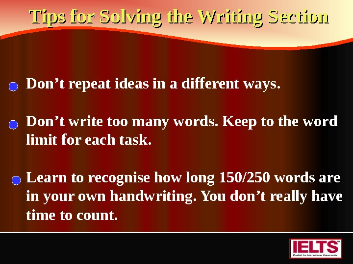 Tips for Solving the Writing Section  Don't repeat ideas in a different ways. Don't write