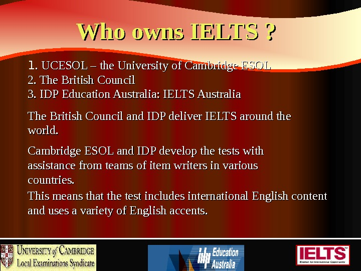 Who owns IELTS ? 1. UCESOL – the University of Cambridge ESOL 2. The British Council