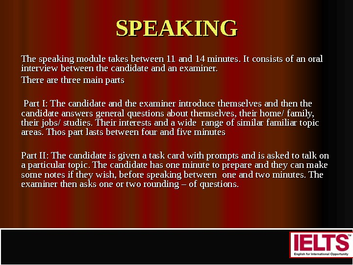 SPEAKING The speaking module takes between 11 and 14 minutes. It consists of an oral interview