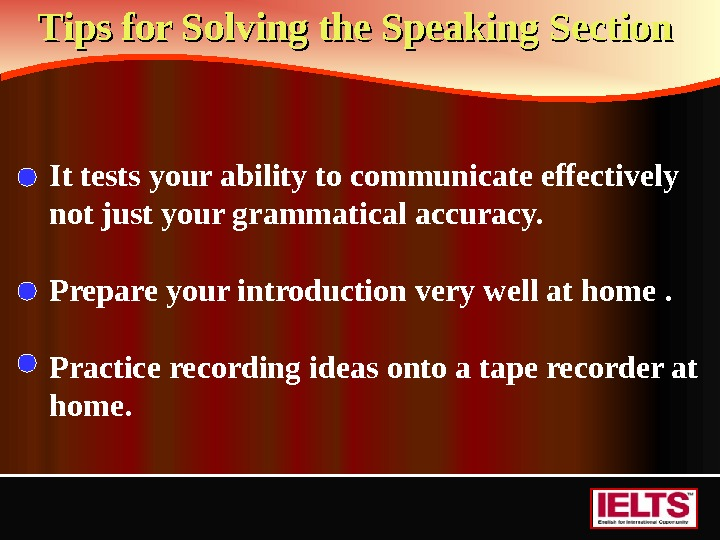 Tips for Solving the Speaking Section  It tests your ability to communicate effectively not just