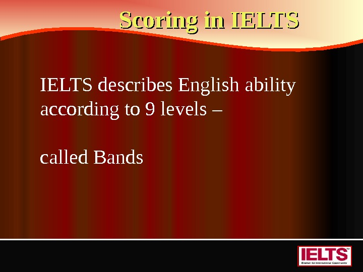Scoring in IELTS describes English ability according to 9 levels – called Bands