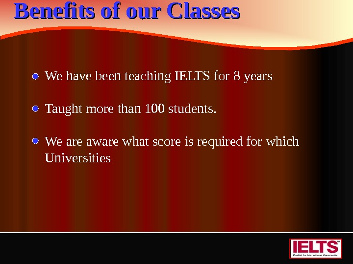 Benefits of our Classes We have been teaching IELTS for 8 years Taught more than 100