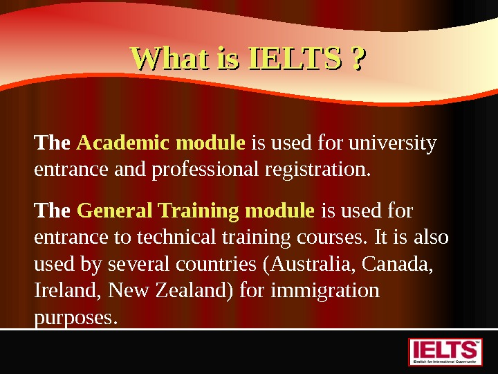 What is IELTS ? The Academic module  is used for university entrance and professional registration.