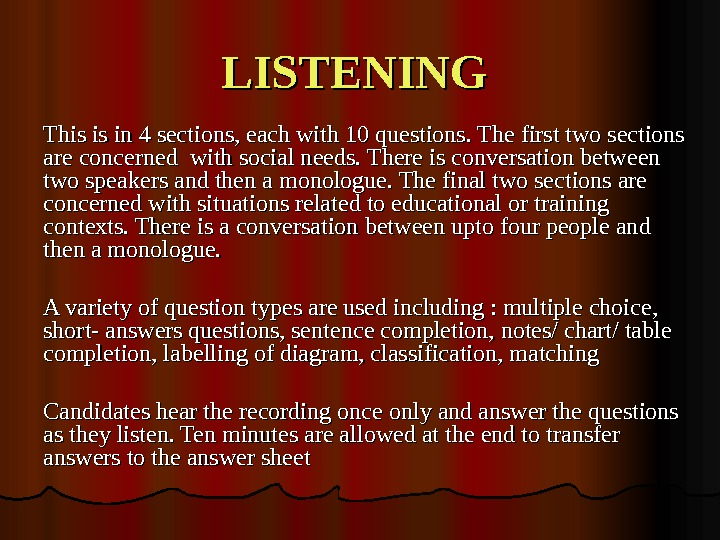 LISTENING This is in 4 sections, each with 10 questions. The first two sections are concerned
