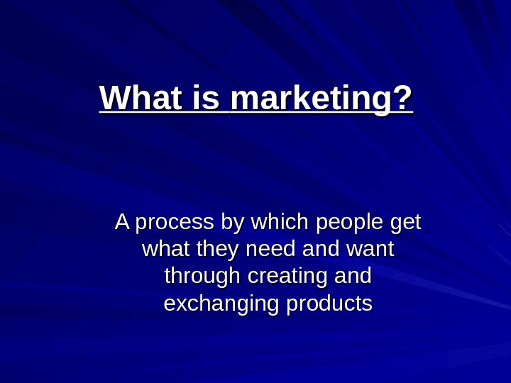 What is  marketing? A process by which people get what they need and want