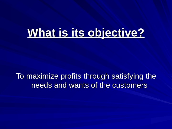 What is its objective? To maximize profits through satisfying the needs and wants of