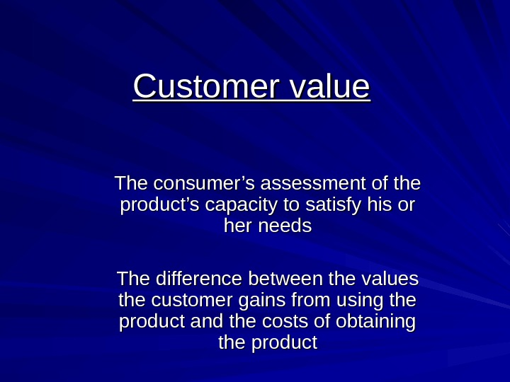 Customer value The consumer's assessment of the product's capacity to satisfy his or her needs