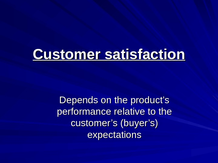 Customer satisfaction Depends on the product's performance relative to the customer's (buyer's) expectations