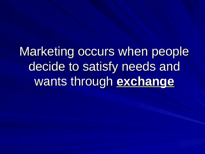 Marketing occurs when people decide to satisfy needs and wants through exchange