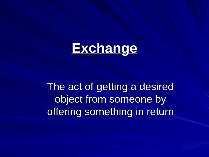 Exchange The act of getting a desired object from someone by offering something in return
