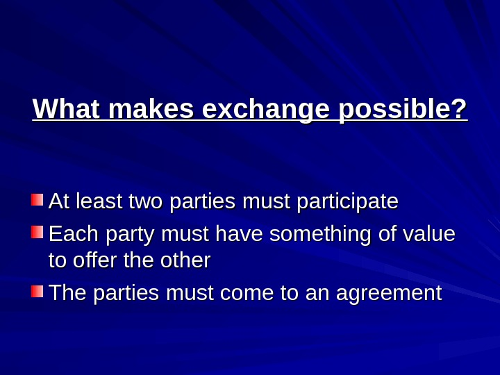 What makes exchange possible? At least two parties must participate Each party must have