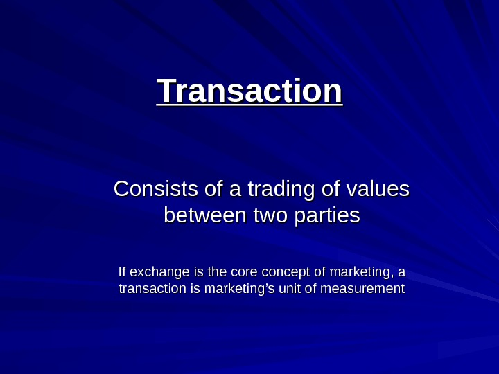 Transaction Consists of a trading of values between two parties If exchange is the core
