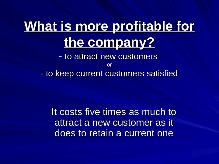 What is more profitable for the company? - - to attract new customers oror -