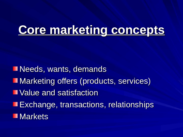 Core marketing concepts Needs, wants, demands Marketing offers (products, services) Value and satisfaction Exchange,