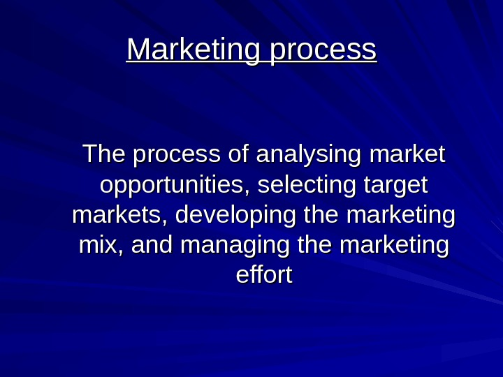 Marketing process The process of analysing market opportunities, selecting target markets, developing the marketing