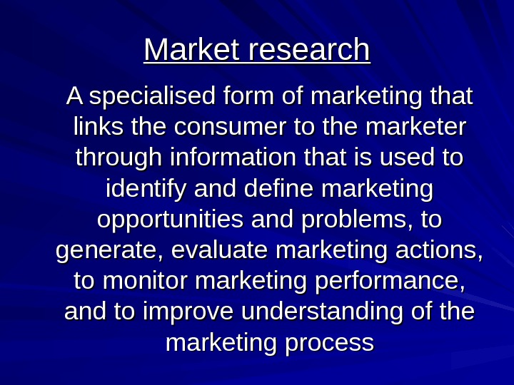 Market research A specialised form of marketing that links the consumer to the marketer