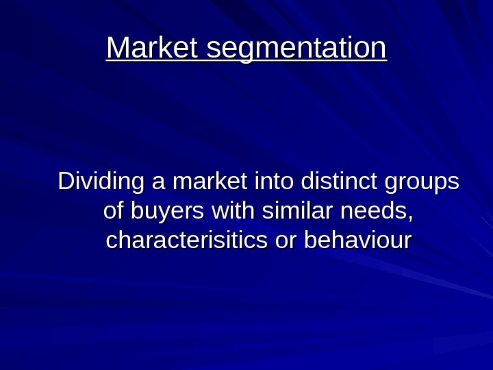 Market segmentation Dividing a market into distinct groups of buyers with similar needs,
