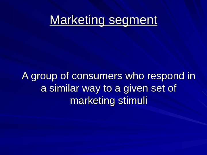 Marketing segment A group of consumers who respond in a similar way to a