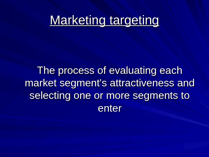 Marketing targeting The process of evaluating each market segment's attractiveness and selecting one or