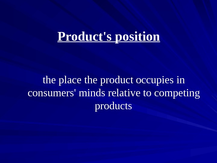 Product's position  the place the product occupies in consumers' minds relative to competing