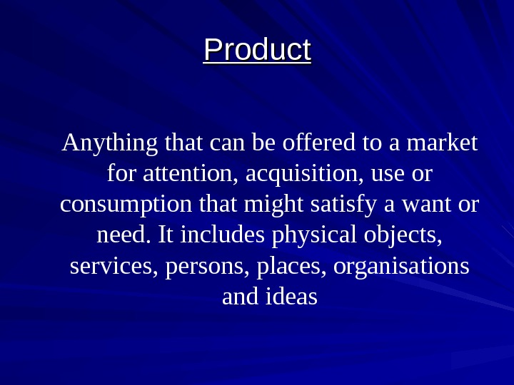 Product Anything that can be offered to a market for attention, acquisition, use or
