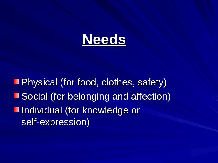 Needs Physical (for food, clothes, safety) Social (for belonging and affection) Individual (for knowledge